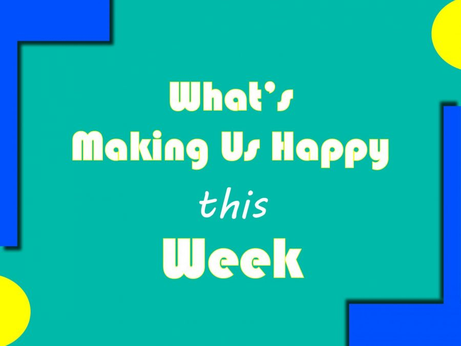 What's Making Us Happy This Week